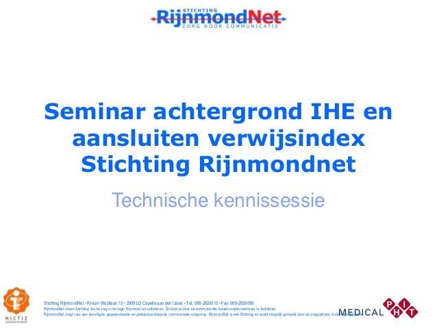 Seminar achtergrond IHE en aansluiten verwijsindex Stichting Rijnmondnet Technische kennissessie Stichting RijnmondNet • R...
