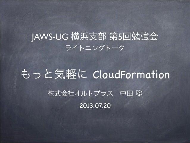 もっと気軽に CloudFormation 株式会社オルトプラス中田 聡 2013.07.20 JAWS-UG 横浜支部 第5回勉強会 ライトニングトーク