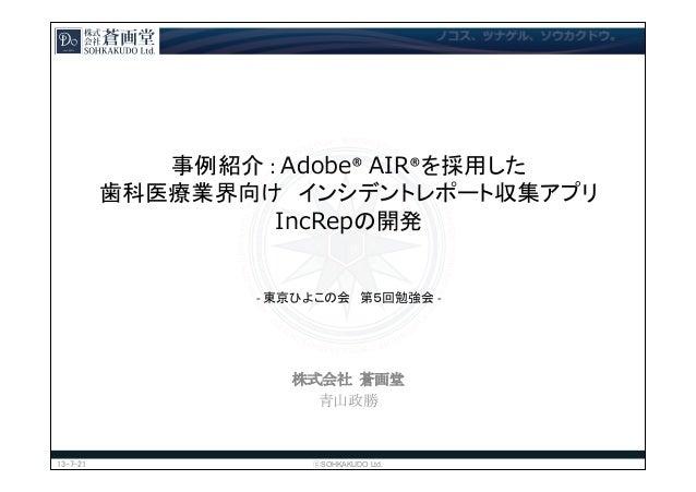 事例紹介  :  Adobe®  AIR®を採用した 歯科医療業界向け インシデントレポート収集アプリ IncRepの開発       -‐  東京ひよこの会 第5回勉強会  -‐ 株式会社  蒼画堂...