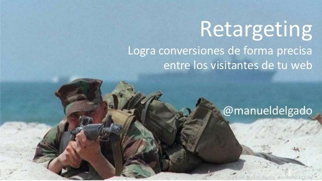 This is marketing, por Manuel Delgado http://manueldelgado.com Retargeting Logra conversiones de forma precisa entre los v...