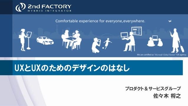 UXとUXのためのデザインのはなし プロダクト&サービスグループ 佐々木 将之