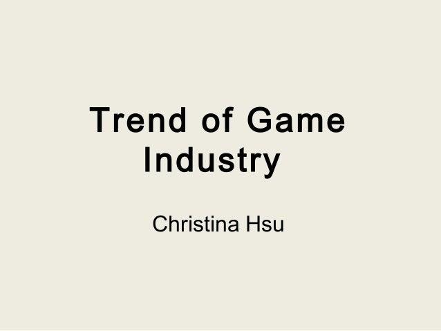 Trend of Game Industry Christina Hsu