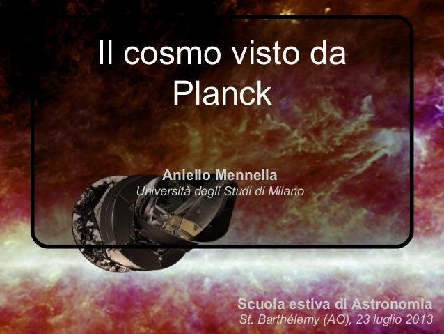 Il cosmo visto da Planck Aniello Mennella Università degli Studi di Milano Scuola estiva di Astronomia St. Barthélemy (AO)...