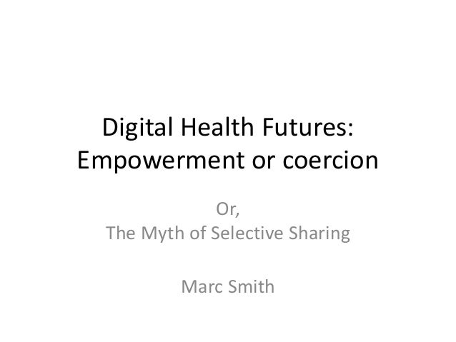 Digital Health Futures: Empowerment or coercion Or, The Myth of Selective Sharing Marc Smith