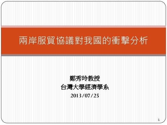 鄭秀玲教授 台灣大學經濟學系 2013/07/25 1 兩岸服貿協議對我國的衝擊分析