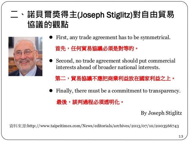 二、諾貝爾獎得主(Joseph Stiglitz)對自由貿易 協議的觀點 13 資料來源:http://www.taipeitimes.com/News/editorials/archives/2013/07/10/2003566743  F...