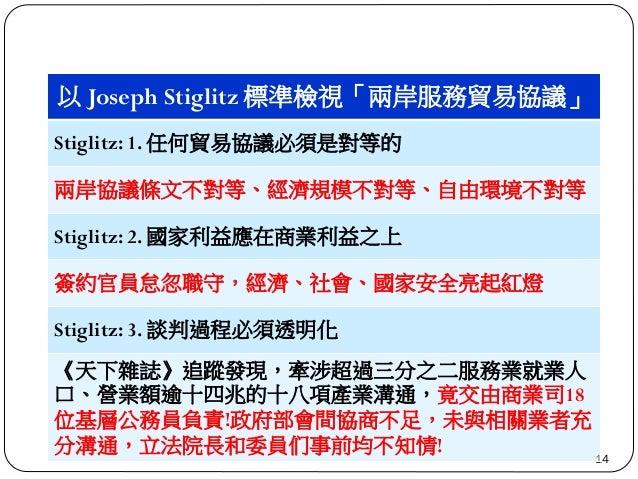 14 以 Joseph Stiglitz 標準檢視「兩岸服務貿易協議」 Stiglitz: 1. 任何貿易協議必須是對等的 兩岸協議條文不對等、經濟規模不對等、自由環境不對等 Stiglitz: 2. 國家利益應在商業利益之上 簽約官員怠忽職守...