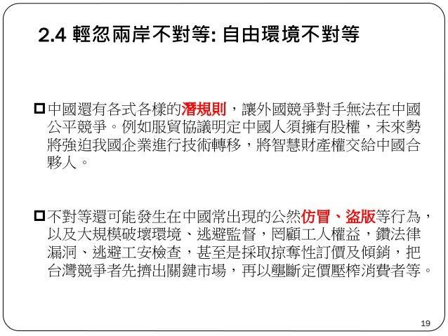 2.4 輕忽兩岸不對等: 自由環境不對等 19 中國還有各式各樣的潛規則,讓外國競爭對手無法在中國 公平競爭。例如服貿協議明定中國人須擁有股權,未來勢 將強迫我國企業進行技術轉移,將智慧財產權交給中國合 夥人。 不對等還可能發生在中國常出現...