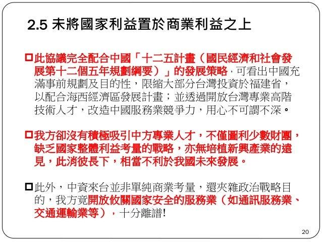 2.5 未將國家利益置於商業利益之上 20 此協議完全配合中國「十二五計畫(國民經濟和社會發 展第十二個五年規劃綱要)」的發展策略,可看出中國充 滿事前規劃及目的性,限縮大部分台灣投資於福建省, 以配合海西經濟區發展計畫;並透過開放台灣專業高...