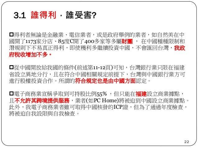 3.1 誰得利,誰受害? 22 得利者無論是金融業、電信業者,或是政府舉例的業者,如自然美在中 國開了1173家分店、85度C開了400多家等多屬財團 , 在中國種種限制和 潛規則下不易真正得利,即使穫利多繼續投資中國,不會匯回台灣,我政 府...