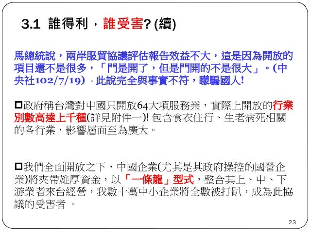 3.1 誰得利,誰受害? (續) 23 馬總統說,兩岸服貿協議評估報告效益不大,這是因為開放的 項目還不是很多,「門是開了,但是門開的不是很大」。(中 央社102/7/19) 。此說完全與事實不符,矇騙國人! 政府稱台灣對中國只開放64大項服...