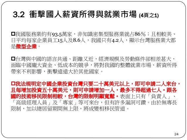 3.2 衝擊國人薪資所得與就業市場 (4頁之1) 24 我國服務業約有93.5萬家,非知識密集型服務業就占86%;且相較美、 日平均每家企業員工15人及8.6人,我國只有4.2人,顯示台灣服務業大都 是微型企業。 台灣與中國的語言共通、距離...
