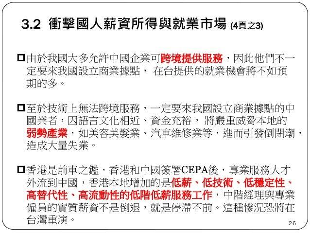 3.2 衝擊國人薪資所得與就業市場 (4頁之3) 26 由於我國大多允許中國企業可跨境提供服務,因此他們不一 定要來我國設立商業據點, 在台提供的就業機會將不如預 期的多。 至於技術上無法跨境服務,一定要來我國設立商業據點的中 國業者,因語...