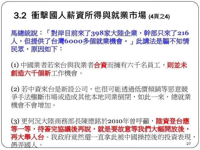 3.2 衝擊國人薪資所得與就業市場 (4頁之4) 27 馬總統說:「對岸目前來了398家大陸企業,幹部只來了216 人,但提供了台灣6000多個就業機會。」此講法是騙不知情 民眾,原因如下: (1) 中國業者若來台與我業者合資而擁有六千名員工,...