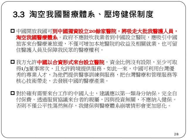 3.3 淘空我國醫療體系、壓垮健保制度 28  中國開放我國可到中國獨資設立20餘家醫院,將吸走大批我醫護人員, 淘空我國醫療體系。政府不應鼓吹我業者到中國設立醫院,應吸引中國 旅客來台醫療兼旅遊,不僅可增加本地醫院的收益及相關就業,也可留 ...
