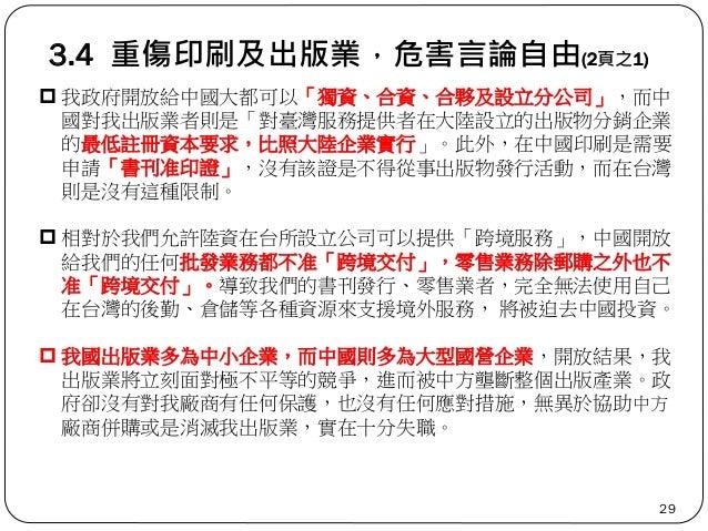 3.4 重傷印刷及出版業,危害言論自由(2頁之1) 29  我政府開放給中國大都可以「獨資、合資、合夥及設立分公司」,而中 國對我出版業者則是「對臺灣服務提供者在大陸設立的出版物分銷企業 的最低註冊資本要求,比照大陸企業實行」。此外,在中國印...