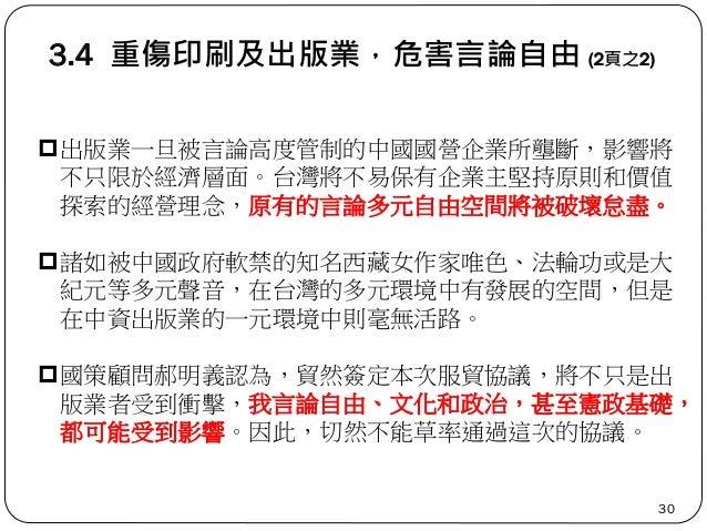3.4 重傷印刷及出版業,危害言論自由 (2頁之2) 30 出版業一旦被言論高度管制的中國國營企業所壟斷,影響將 不只限於經濟層面。台灣將不易保有企業主堅持原則和價值 探索的經營理念,原有的言論多元自由空間將被破壞怠盡。 諸如被中國政府軟禁...