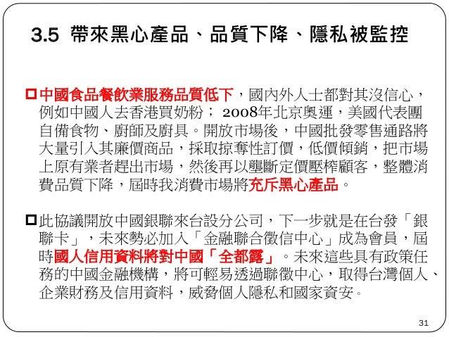 3.5 帶來黑心產品、品質下降、隱私被監控 31 中國食品餐飲業服務品質低下,國內外人士都對其沒信心, 例如中國人去香港買奶粉; 2008年北京奧運,美國代表團 自備食物、廚師及廚具。開放市場後,中國批發零售通路將 大量引入其廉價商品,採取掠...
