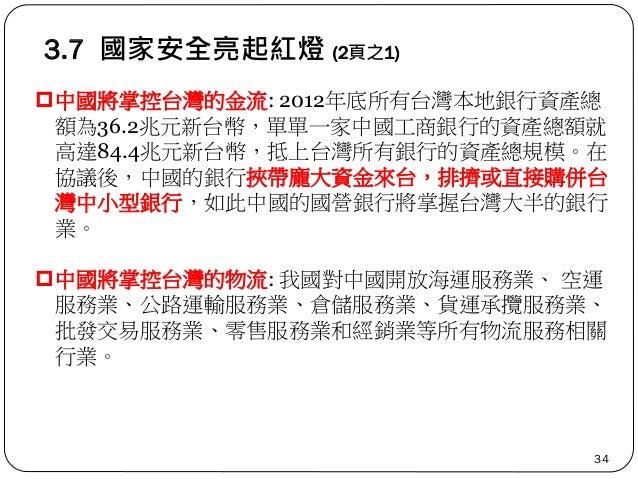 3.7 國家安全亮起紅燈 (2頁之1) 34 中國將掌控台灣的金流: 2012年底所有台灣本地銀行資產總 額為36.2兆元新台幣,單單一家中國工商銀行的資產總額就 高達84.4兆元新台幣,抵上台灣所有銀行的資產總規模。在 協議後,中國的銀行挾...