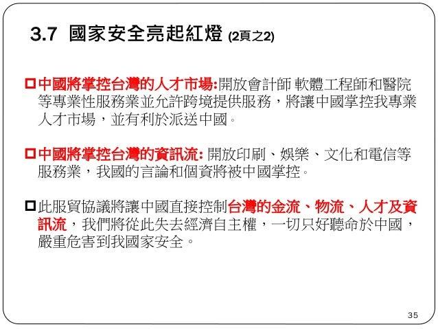 3.7 國家安全亮起紅燈 (2頁之2) 35 中國將掌控台灣的人才市場:開放會計師 軟體工程師和醫院 等專業性服務業並允許跨境提供服務,將讓中國掌控我專業 人才市場,並有利於派送中國。 中國將掌控台灣的資訊流: 開放印刷、娛樂、文化和電信等...