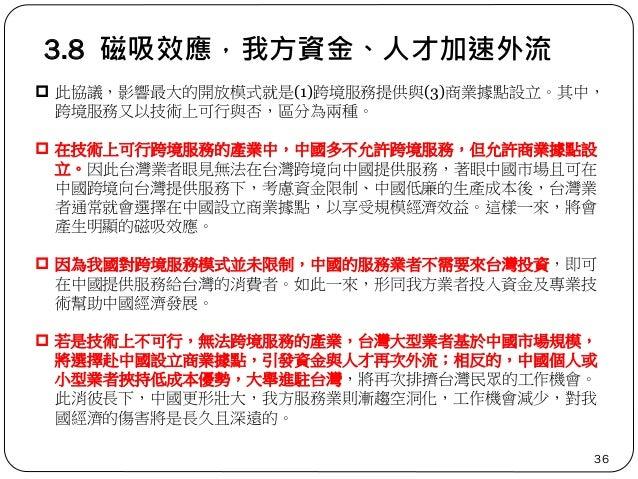 3.8 磁吸效應,我方資金、人才加速外流 36  此協議,影響最大的開放模式就是(1)跨境服務提供與(3)商業據點設立。其中, 跨境服務又以技術上可行與否,區分為兩種。  在技術上可行跨境服務的產業中,中國多不允許跨境服務,但允許商業據點設...