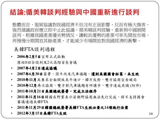結論:循美韓談判經驗與中國重新進行談判 38 整體而言,服貿協議對我國經濟不但沒有正面影響,反而有極大傷害, 強烈建議政府應立即中止此協議,循美韓談判經驗,重新與中國展開 談判。根據我國產業優劣勢情況,讓較具優勢的產業可率先開放市場, 再慢慢分...