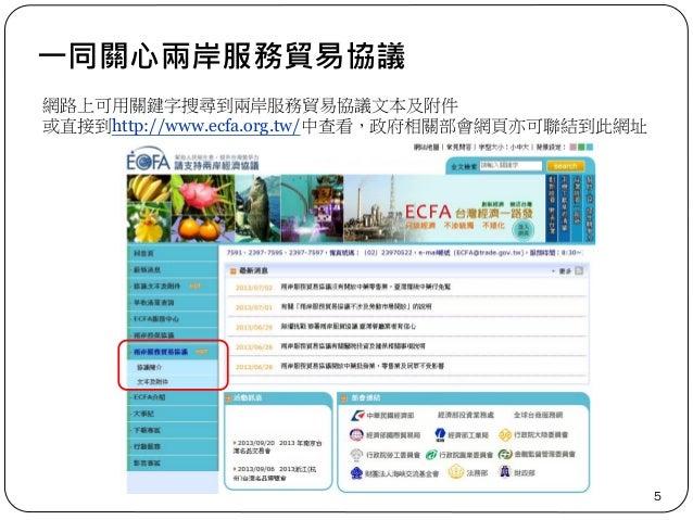 一同關心兩岸服務貿易協議 5 網路上可用關鍵字搜尋到兩岸服務貿易協議文本及附件 或直接到http://www.ecfa.org.tw/中查看,政府相關部會網頁亦可聯結到此網址