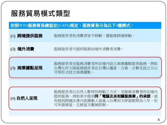 服務貿易模式類型 8 依照WTO服務貿易總協定(GATS)規定,服務貿易分為以下4種模式: (1) 跨境提供服務 服務提供者和消費者皆不移動,僅服務跨境移動。 (2) 境外消費 服務提供者可提供服務給境外消費者消費。 (3) 商業據點呈現 服務...