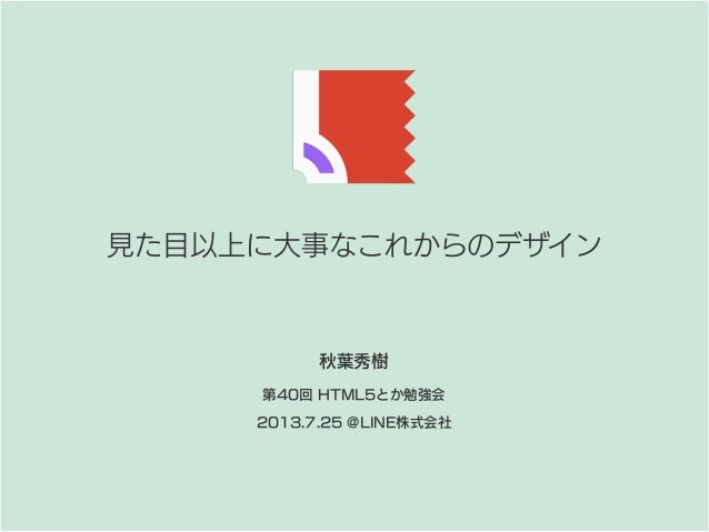 見た目以上に大事なこれからのデザイン 第40回 HTML5とか勉強会 2013.7.25 @LINE株式会社 秋葉秀樹