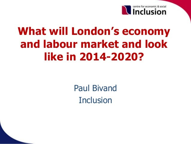 What will London's economy and labour market and look like in 2014-2020? Paul Bivand Inclusion