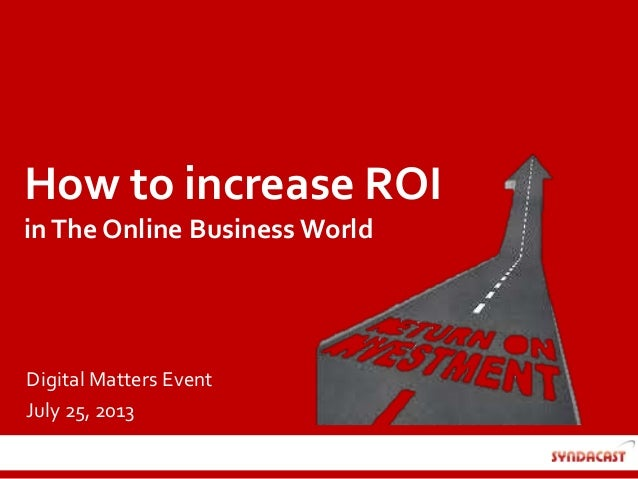 How to increase ROI inThe Online Business World Digital Matters Event July 25, 2013