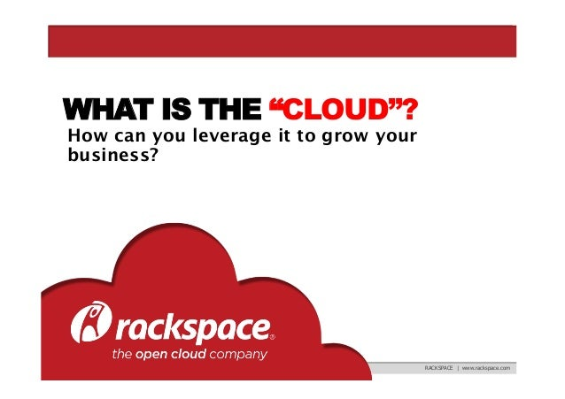 """WHAT IS THE """"CLOUD""""? How can you leverage it to grow your business?  RACKSPACE 