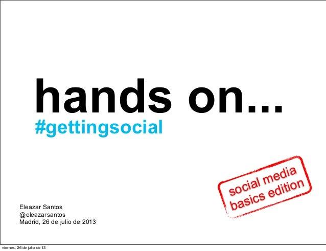 hands on... Eleazar Santos @eleazarsantos Madrid, 26 de julio de 2013 #gettingsocial social media basics edition viernes, ...