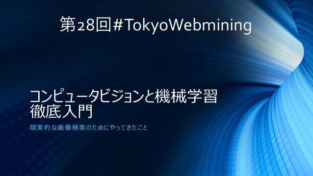 コンピュータビジョンと機械学習 徹底入門 現実的な画像検索のためにやってきたこと 第28回#TokyoWebmining