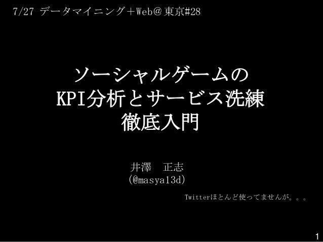 ソーシャルゲームの KPI分析とサービス洗練 徹底入門 井澤 正志 (@masya13d) Twitterほとんど使ってませんが。。。 7/27 データマイニング+Web@東京#28 1