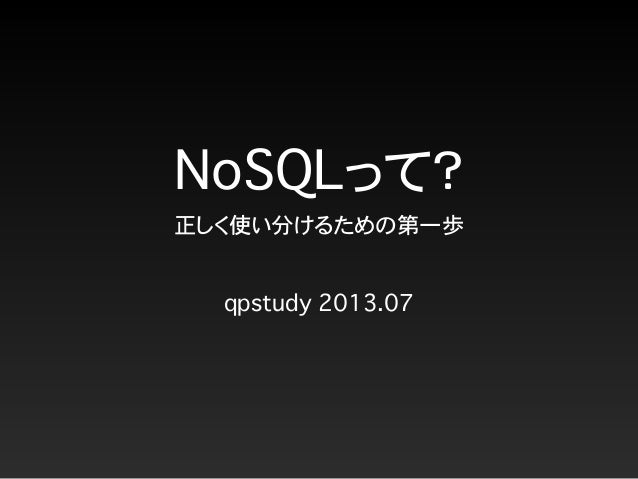 NoSQLって? 正しく使い分けるための第一歩 qpstudy 2013.07