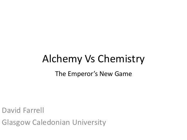 Alchemy Vs Chemistry David Farrell Glasgow Caledonian University The Emperor's New Game