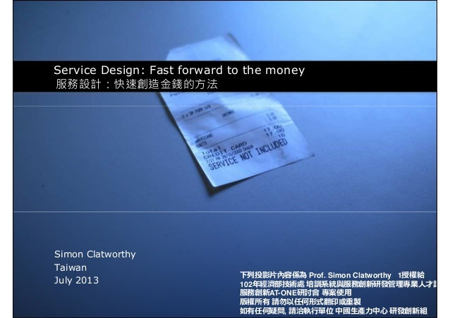 Service Design: Fast forward to the money 服務設計:快速創造金錢的方法 Simon Clatworthy Taiwan July 2013 下列投影⽚內容係為 Prof. Simon Clatworth...
