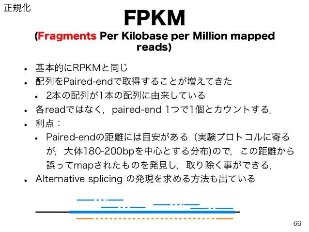 FPKM (Fragments Per Kilobase per Million mapped reads) • 基本的にRPKMと同じ • 配列をPaired-endで取得することが増えてきた • 2本の配列が1本の配列に由来している • 各...