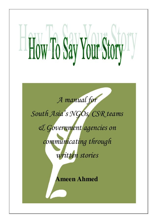 A manual for South Asia's NGOs, CSR teams & Government agencies on communicating through written stories Ameen Ahmed