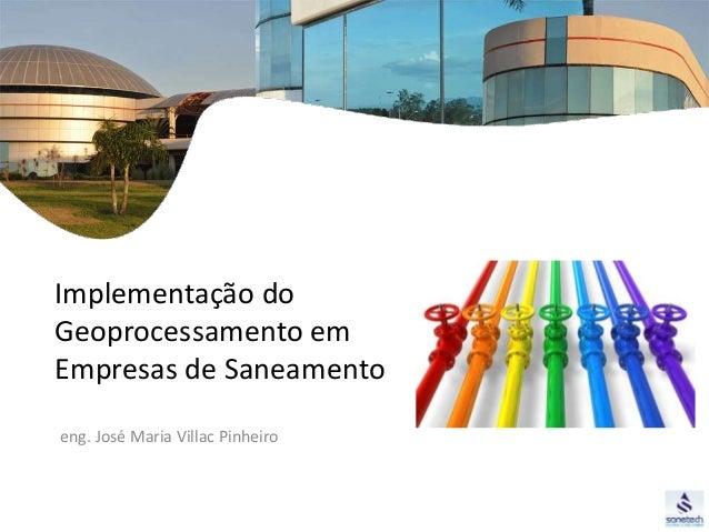 Implementação do  Geoprocessamento em  Empresas de Saneamento  eng. José Maria Villac Pinheiro