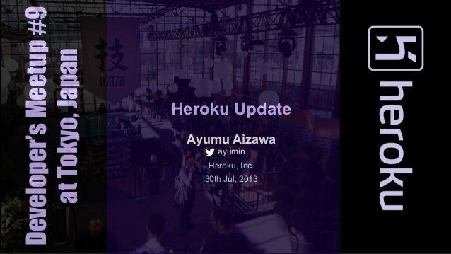 Heroku Update Ayumu Aizawa ayumin Heroku, Inc. 30th Jul, 2013 Developer'sMeetup#9 atTokyo,Japan