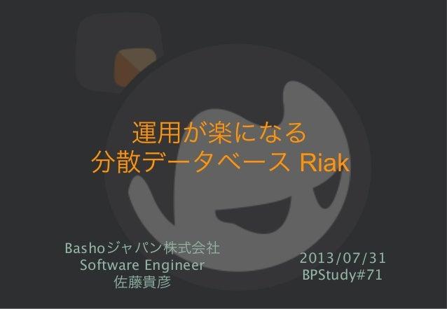 運用が楽になる 分散データベース Riak Bashoジャパン株式会社 Software Engineer 佐藤貴彦 2013/07/31 BPStudy#71