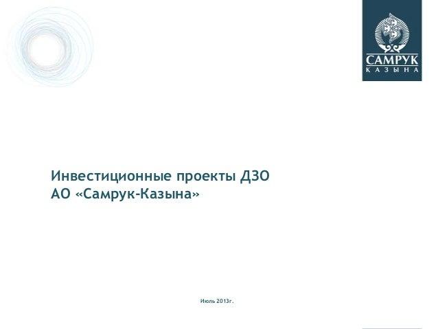 Инвестиционные проекты ДЗО АО «Самрук-Казына» Июль 2013г.