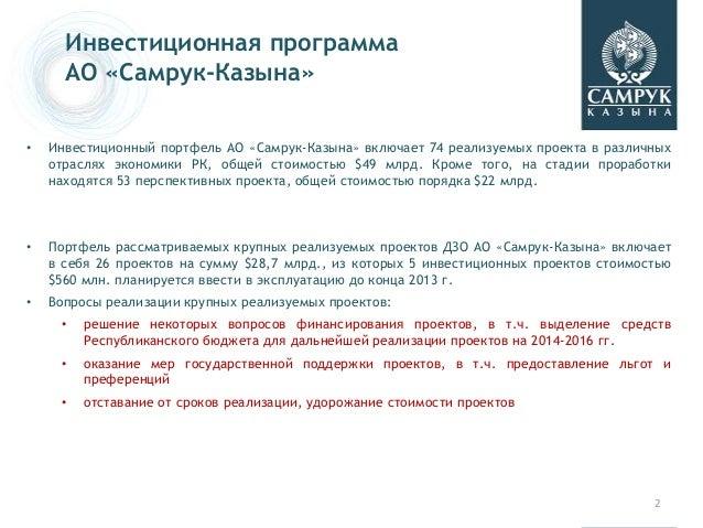 • Инвестиционный портфель АО «Самрук-Казына» включает 74 реализуемых проекта в различных отраслях экономики РК, общей стои...