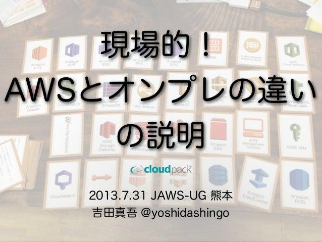 2013.7.31 JAWS-UG 熊本 吉田真吾 @yoshidashingo 現場的! AWSとオンプレの違い の説明
