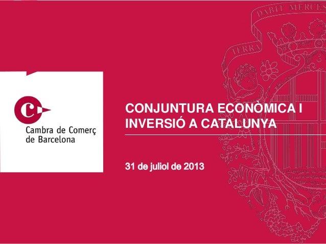 31 de juliol de 2013 CONJUNTURA ECONÒMICA I INVERSIÓ A CATALUNYA