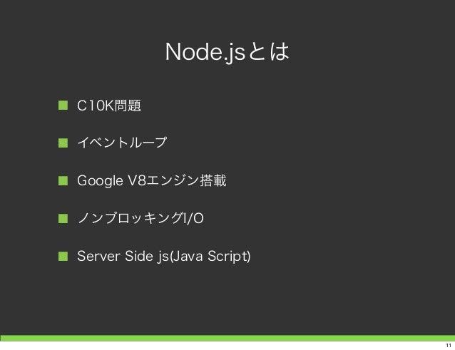 Node.jsとは ■ C10K問題 ■ イベントループ ■ Google V8エンジン搭載 ■ ノンブロッキングI/O ■ Server Side js(Java Script) 11
