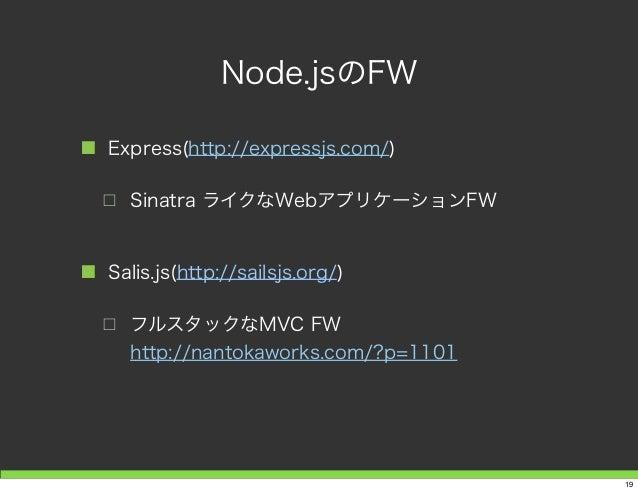 Node.jsのFW ■ Express(http://expressjs.com/) □ Sinatra ライクなWebアプリケーションFW ■ Salis.js(http://sailsjs.org/) □ フルスタックなMVC FW ht...