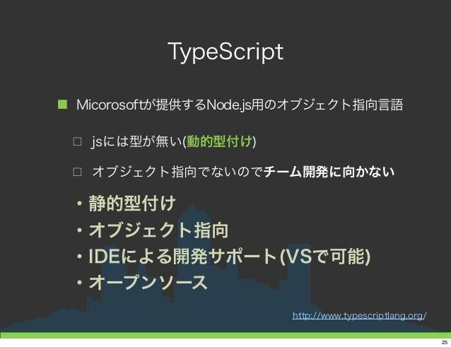 TypeScript ■ Micorosoftが提供するNode.js用のオブジェクト指向言語 □ jsには型が無い(動的型付け) □ オブジェクト指向でないのでチーム開発に向かない ・静的型付け ・オブジェクト指向 ・IDEによる開発サポート...
